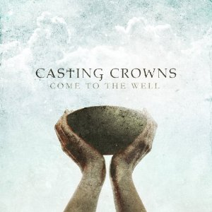 Come To The Well by Casting Crowns