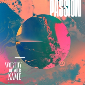 Passion - Worthy Of Your Name by Kristian Stanfill