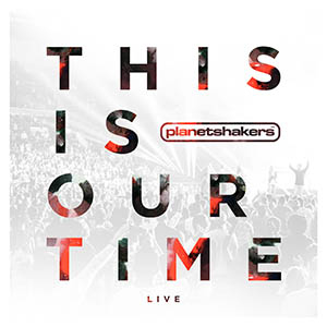 This Is Our Time by Planet Shakers