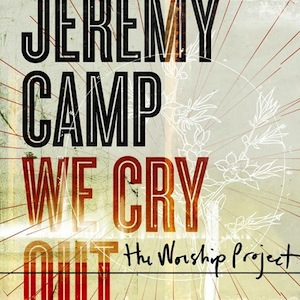 We Cry Out - The Worship Project by Jeremy Camp